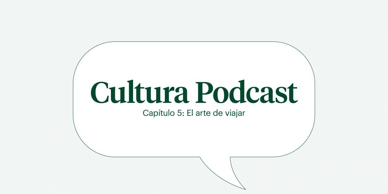"""Cultura podcast cap 5: """"El arte de viajar»"""